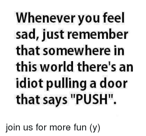 "Memes, World, and Sad: Whenever you feel  sad, just remember  that somewhere in  this world there's an  idiot pulling a door  that says ""PUSH"". join us for more fun (y)"