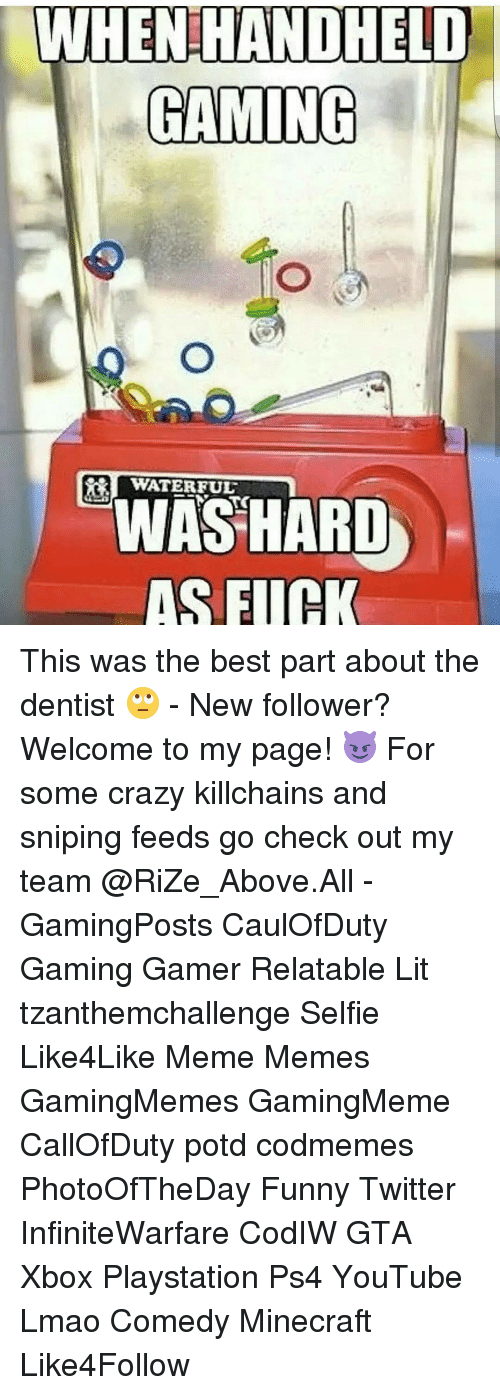 Relatible: WHENHANDHETO  GAMING  WATERFUL  WAS HARD  AS FIIH This was the best part about the dentist 🙄 - New follower? Welcome to my page! 😈 For some crazy killchains and sniping feeds go check out my team @RiZe_Above.All - GamingPosts CaulOfDuty Gaming Gamer Relatable Lit tzanthemchallenge Selfie Like4Like Meme Memes GamingMemes GamingMeme CallOfDuty potd codmemes PhotoOfTheDay Funny Twitter InfiniteWarfare CodIW GTA Xbox Playstation Ps4 YouTube Lmao Comedy Minecraft Like4Follow