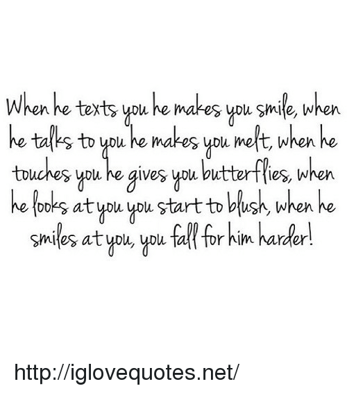 He Smiles: Whenhe texts ypu e makes you smile, when  he tal's to ypu he makes ypu melt, when he  touches you he gives ypu butterffies, when  he looks at you ypu. start to blush, when he  smiles atypu, ypu tal tor him harder http://iglovequotes.net/