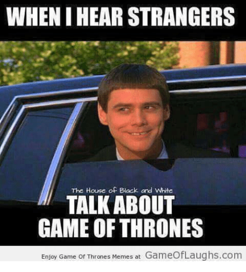 Thrones Meme: WHENIHEAR STRANGERS  The House of Black and White  TALK ABOUT  GAME OF THRONES  Enjoy Game of Thrones Memes at  GameofLaughs.com