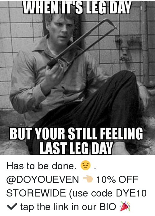 Legging: WHENITS LEG DAY  BUT YOUR STILL FEELING  LAST LEG DAY Has to be done. 😔 . @DOYOUEVEN 👈🏼 10% OFF STOREWIDE (use code DYE10 ✔️ tap the link in our BIO 🎉