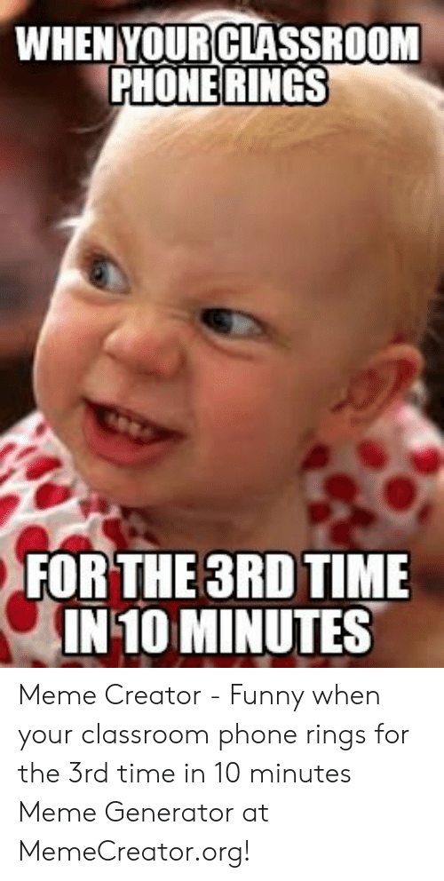 meme generator: WHENVOURCLASSROOM  PHONE RINGS  FOR THE3RD TIME  IN 10 MINUTES Meme Creator - Funny when your classroom phone rings for the 3rd time in 10 minutes Meme Generator at MemeCreator.org!