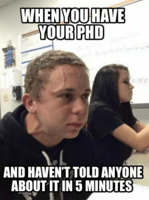 phd: WHENYOU HAVE  YOUR PHD  U-34  AND HAVENT TOLD ANYONE  ABOUT IT IN 5 MINUTES