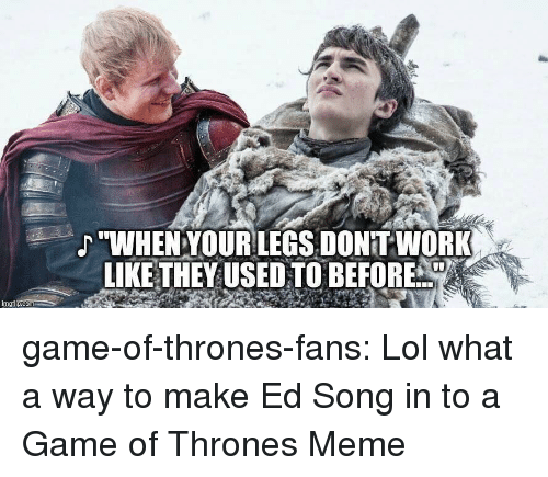 "Thrones Meme: ""WHENYOURLEGS, DONITWORK  LIKE THEYUSED TO BEFORE  imgilp.com game-of-thrones-fans:  Lol what a way to make Ed Song in to a Game of Thrones Meme"