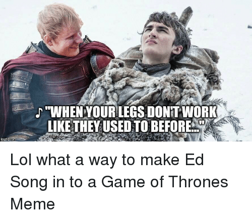 "game of thrones meme: ""WHENYOURLEGS, DONITWORK  LIKE THEYUSED TO BEFORE  imgilp.com"