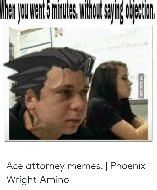 Whenyouwen15minuteswtout Objection Ace Attorney Memes Phoenix
