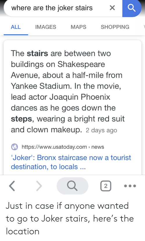 Joker, Makeup, and News: where are the joker stairs  X  IMAGES  MAPS  SHOPPING  ALL  The stairs are between two  buildings on Shakespeare  Avenue, about a half-mile from  Yankee Stadium. In the movie,  lead actor Joaquin Phoenix  dances as he goes down the  steps, wearing a bright red suit  and clown makeup. 2 days ago  https://www.usatoday.com news  Joker': Bronx staircase now a tourist  destination, to locals...  2 Just in case if anyone wanted to go to Joker stairs, here's the location