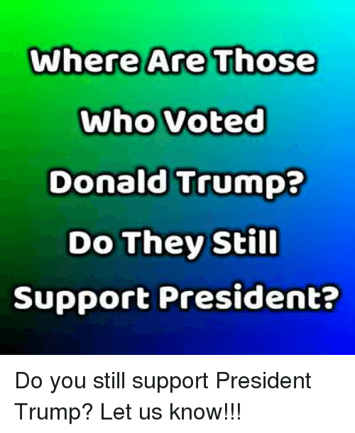 Donald Trump, Trump, and Who: Where Are Those  Who Voted  Donald Trump?  Do They Still  Support President? Do you still support President Trump? Let us know!!!