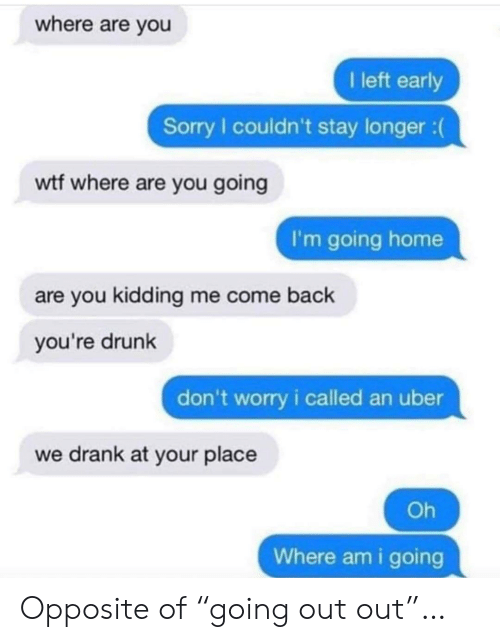 """Kidding Me: where are you  I left early  Sorry I couldn't stay longer :  wtf where are you going  I'm going home  are you kidding me come back  you're drunk  don't worry i called an uber  we drank at your place  Oh  Where am i going Opposite of """"going out out""""…"""