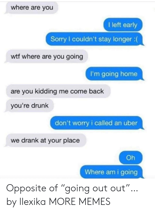 """Kidding Me: where are you  I left early  Sorry I couldn't stay longer :  wtf where are you going  I'm going home  are you kidding me come back  you're drunk  don't worry i called an uber  we drank at your place  Oh  Where am i going Opposite of """"going out out""""… by llexika MORE MEMES"""