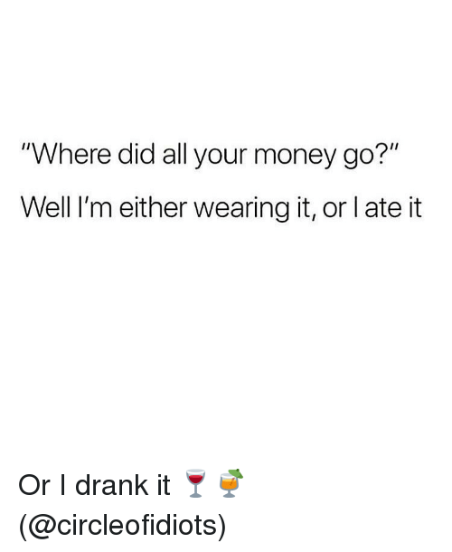 "Memes, Money, and 🤖: ""Where did all your money go?""  Well I'm either wearing it, or l ate it Or I drank it 🍷🍹 (@circleofidiots)"