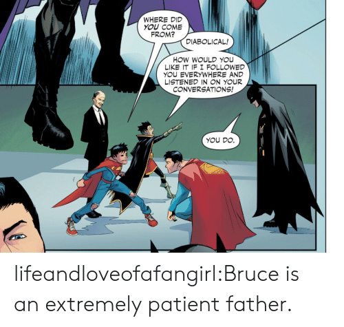 Target, Tumblr, and Blog: WHERE DID  YOU COME  FROM?  DIABOLICAL!  HOW WOULD YOU  LIKE IT IF I F LLOWED  YOU EVERYWHERE AND  LISTENED IN N YOUR  CONVERSATIONS!  YOU DO. lifeandloveofafangirl:Bruce is an extremely patient father.