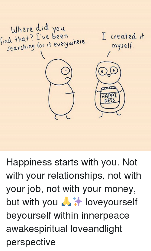 Jobbing: Where did you  yoy  ind that? I've been  I created it  myself  searching for it everywhere  NESS Happiness starts with you. Not with your relationships, not with your job, not with your money, but with you 🙏✨ loveyourself beyourself within innerpeace awakespiritual loveandlight perspective