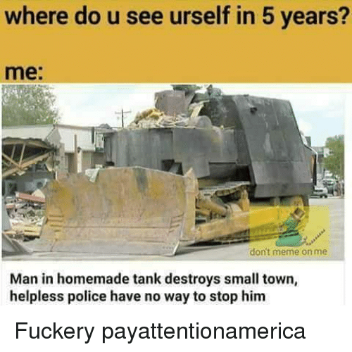 Helplessness: where do u see urself in 5 years?  me  don't meme on me  Man in homemade tank destroys small town,  helpless police have no way to stop him Fuckery payattentionamerica