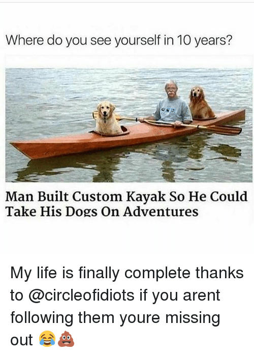 customization: Where do you see yourself in 10 years?  Man Built Custom Kayak So He Could  Take His Dogs On Adventures My life is finally complete thanks to @circleofidiots if you arent following them youre missing out 😂💩