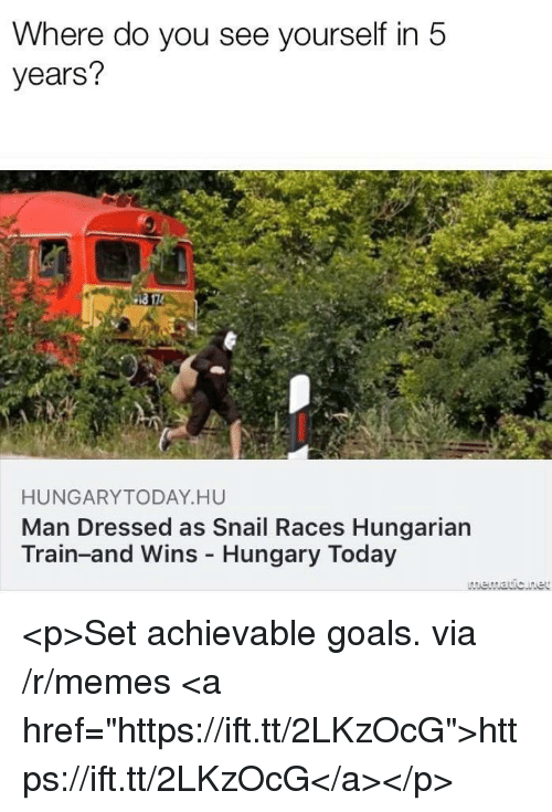 """Hungarian: Where do you see yourself in 5  years?  HUNGARYTODAY HU  Man Dressed as Snail Races Hungarian  Train-and Wins Hungary Today <p>Set achievable goals. via /r/memes <a href=""""https://ift.tt/2LKzOcG"""">https://ift.tt/2LKzOcG</a></p>"""