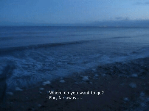 You, Do You, and Away: - Where do you want to go?  - Far, far away....