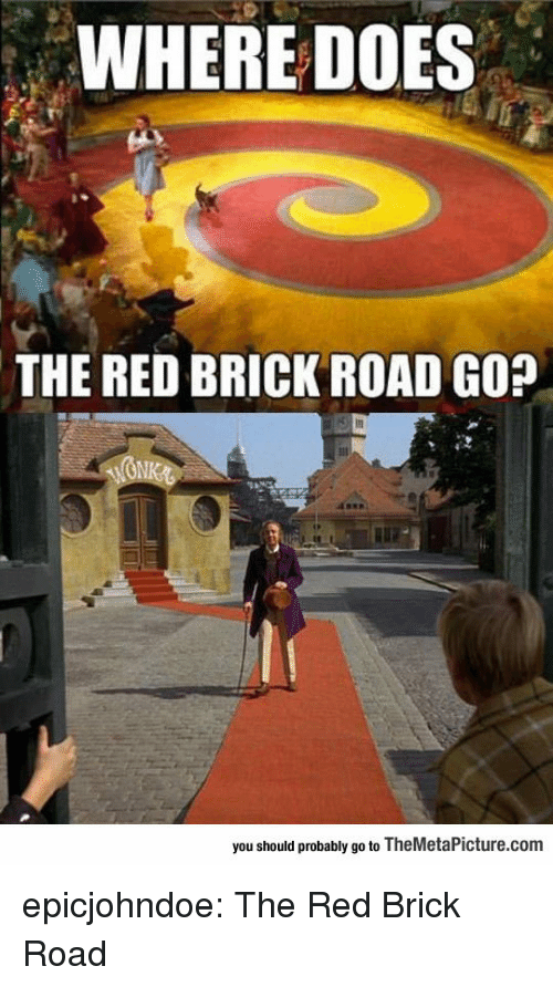 gop: WHERE DOES  THE RED BRICK ROAD GOP  you should probably go to TheMetaPicture.com epicjohndoe:  The Red Brick Road