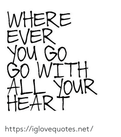 ale: WHERE  EVER  YOu GO  GO WITH  ALE YOUR  HEART https://iglovequotes.net/