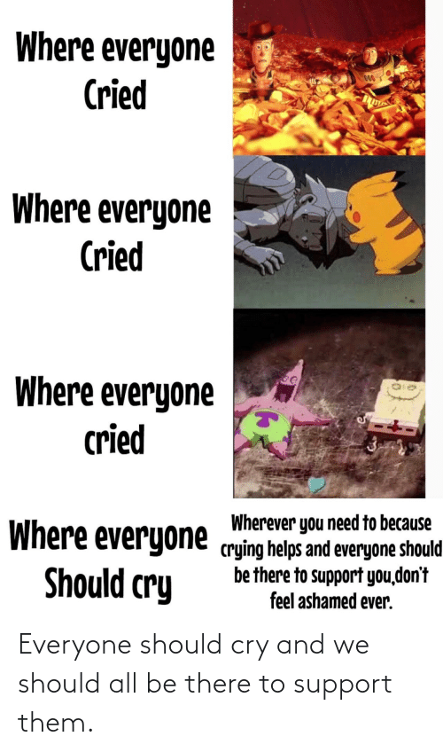 cry: Where everyone  Cried  000  Where everyone  Cried  Where everyone  cried  Wherever you need to because  Where everyone crying helps and everyone should  be there to support you,don't  feel ashamed ever.  Should cry Everyone should cry and we should all be there to support them.