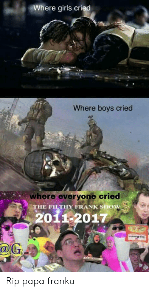 Filthy Frank: Where girls cried  Where boys cried  where everyone cried  THE FILTHY FRANK SHOW  2011-2017 Rip papa franku