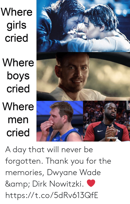 Dirk Nowitzki: Where  girls  cried  Where  boys  cried  Where  men  cried  @NBAMEMES A day that will never be forgotten.  Thank you for the memories, Dwyane Wade & Dirk Nowitzki. ❤ https://t.co/5dRv613QfE