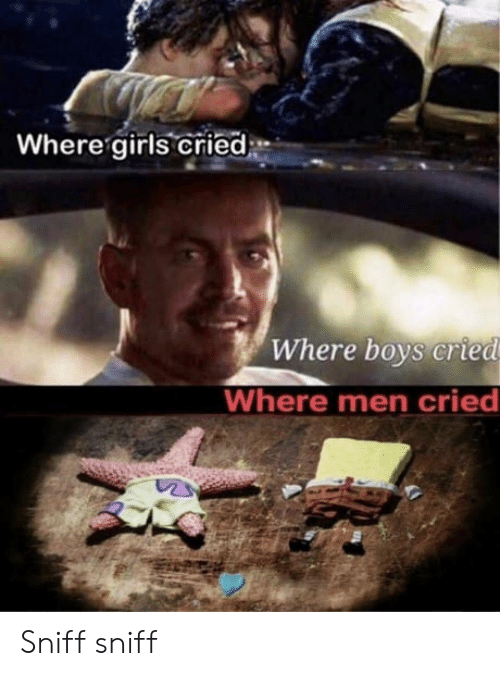 sniff sniff: Where girls cried*  Where boys cried  Where men cried Sniff sniff