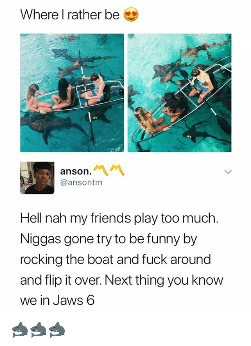 Friends, Funny, and Too Much: Where I rather be  anson.  @ansontm  Hell nah my friends play too much  Niggas gone try to be funny by  rocking the boat and fuck around  and flip it over. Next thing you know  we in Jaws 6 🦈🦈🦈