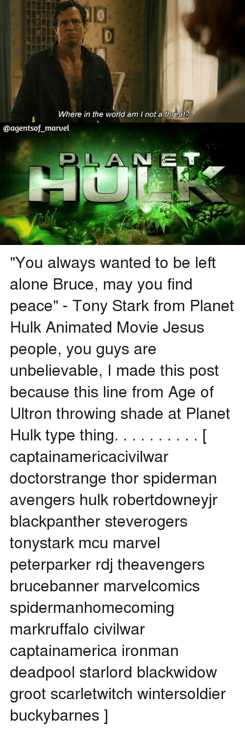 """threating: Where in the world am I not a threat?  @agentsof maruel  OLANE """"You always wanted to be left alone Bruce, may you find peace"""" - Tony Stark from Planet Hulk Animated Movie Jesus people, you guys are unbelievable, I made this post because this line from Age of Ultron throwing shade at Planet Hulk type thing. . . . . . . . . . [ captainamericacivilwar doctorstrange thor spiderman avengers hulk robertdowneyjr blackpanther steverogers tonystark mcu marvel peterparker rdj theavengers brucebanner marvelcomics spidermanhomecoming markruffalo civilwar captainamerica ironman deadpool starlord blackwidow groot scarletwitch wintersoldier buckybarnes ]"""