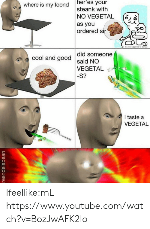 Taste A: where is my foond h  heres your  steank with  N° VEGETAL  as you  ordered sin  (  ?  did someone  cool and good said NO  VEGETAL  -S?  i taste a  VEGETAL lfeellike:mE https://www.youtube.com/watch?v=BozJwAFK2Io
