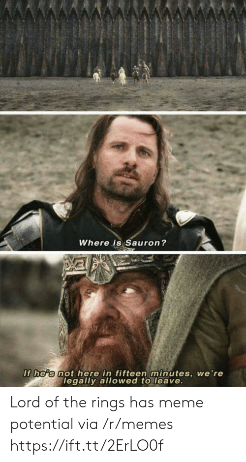 sauron: Where is Sauron?  If he's not here in fifteen minutes, we're  legally allowed to leave. Lord of the rings has meme potential via /r/memes https://ift.tt/2ErLO0f