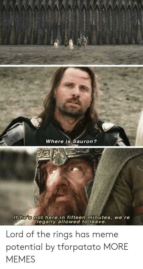 sauron: Where is Sauron?  If he's not here in fifteen minutes, we're  legally allowed to leave. Lord of the rings has meme potential by tforpatato MORE MEMES