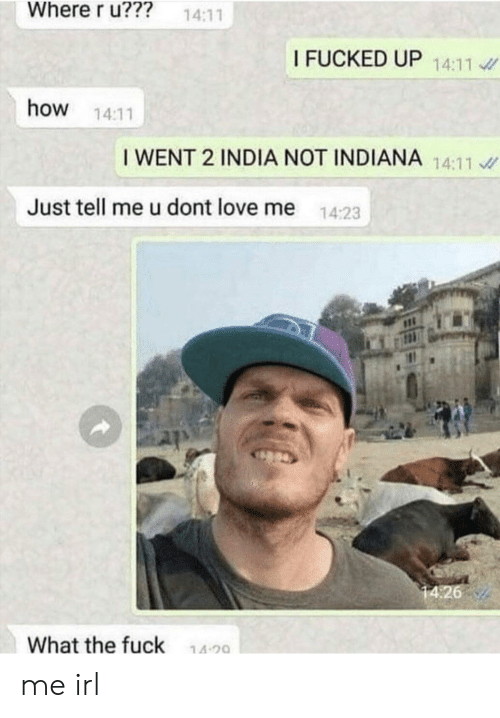 Love, Fuck, and India: Where r u???  14:11  I FUCKED UP 14:11  how  14:11  I WENT 2 INDIA NOT INDIANA 14:11  Just tell me u dont love me  14:23  14:26  What the fuck  14 20 me irl