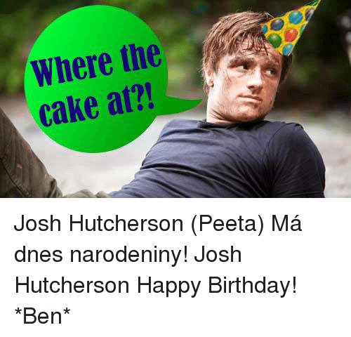 Birthday Memes And Happy Where The Cake At Josh Hutcherson