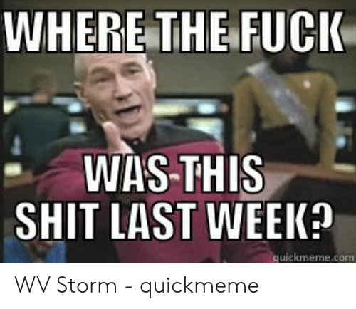 Where The Fuck Was This Shit Last Week Uickmemecom Wv Storm