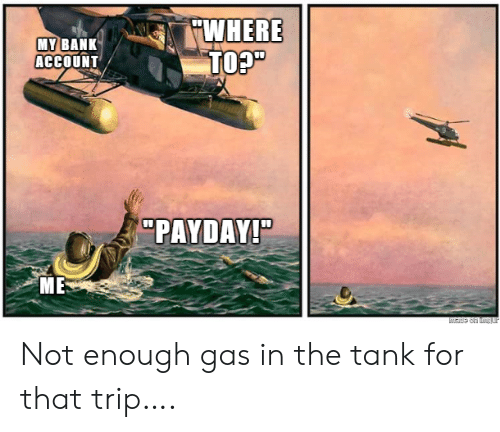 "not-enough: WHERE  TO?""  MY BANK  ACCOUNT  ""PAYDAY!""  ME  Made on tmgur Not enough gas in the tank for that trip…."
