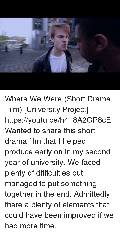 admittedly: Where We Were (Short Drama Film) [University Project] https://youtu.be/h4_8A2GP8cE  Wanted to share this short drama film that I helped produce early on in my second year of university. We faced plenty of difficulties but managed to put something together in the end. Admittedly there a plenty of elements that could have been improved if we had more time.