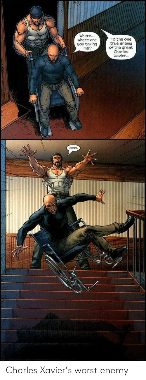 enemy: Where...  where are  you taking  me?  To the one  true enemy  of the great  Charles  Xavier...  Stairs. Charles Xavier's worst enemy