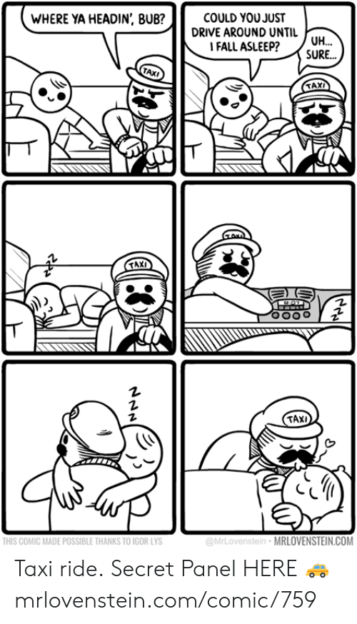 Taxi: WHERE YA HEADIN', BUB?  COULD YOUJUST  DRIVE AROUND UNTIL UH...  FALL ASLEEP?  SURE...  TAXI  TAXI  TAXI  THIS COMIC MADE POSSIBLE THANKS TO IGOR LYS  @MrLovenstein MRLOVENSTEIN.COM Taxi ride.  Secret Panel HERE 🚕 mrlovenstein.com/comic/759