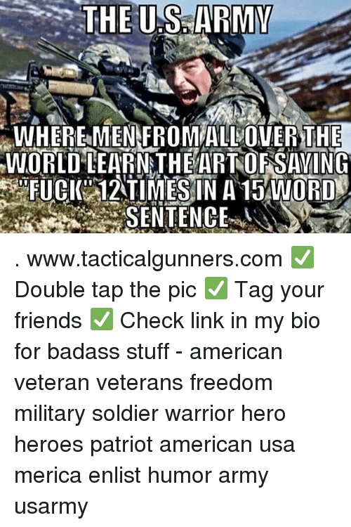 Friends, Memes, and Army: WHEREMEN FROMALLOVER THE  WORLD LEARNATHEARTOFSAVING  FUCK 12TIMESIN A 15 WORD  SENTENCE . www.tacticalgunners.com ✅ Double tap the pic ✅ Tag your friends ✅ Check link in my bio for badass stuff - american veteran veterans freedom military soldier warrior hero heroes patriot american usa merica enlist humor army usarmy