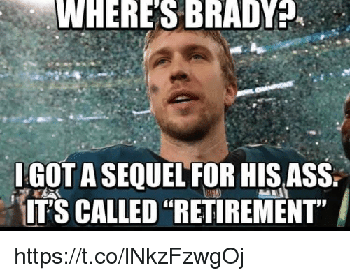 """Ass, Brady, and For: WHERE'S BRADY  IGOT A SEQUEL FOR HIS ASS  IT'S CALLED """"RETIREMENT"""" https://t.co/lNkzFzwgOj"""