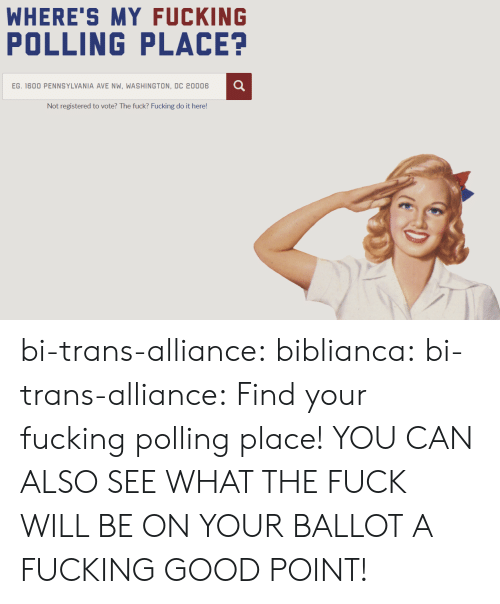 Fucking, Tumblr, and Blog: WHERE'S MY FUCKING  POLLING PLACE?  EG. 1600 PENNSYLVANIA AVE NW, WASHINGTON, DC 20006  Not registered to vote? The fuck? Fucking do it here! bi-trans-alliance: biblianca:  bi-trans-alliance: Find your fucking polling place!  YOU CAN ALSO SEE WHAT THE FUCK WILL BE ON YOUR BALLOT  A FUCKING GOOD POINT!