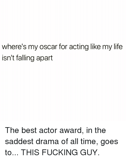 Fucking, Life, and Memes: where's my oscar for acting like my life  isn't falling apart The best actor award, in the saddest drama of all time, goes to... THIS FUCKING GUY.
