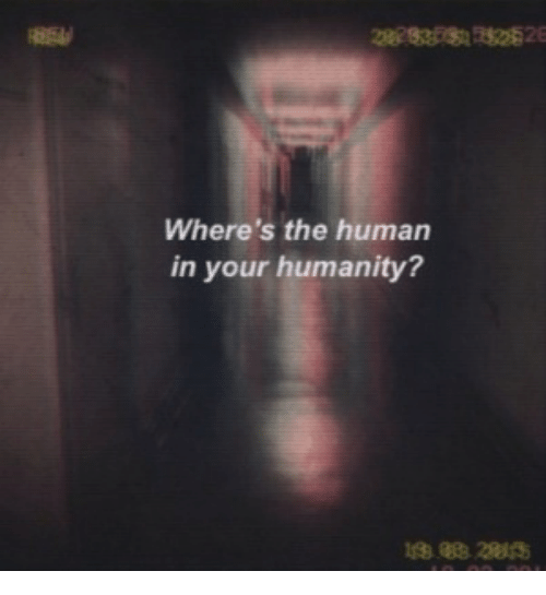 Humanity, Human, and The: Where's the human  in your humanity?