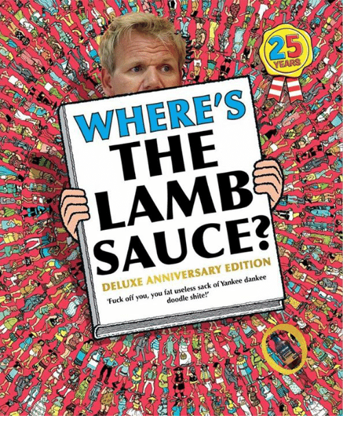 Lamb Sauce: WHERE'S  THE  LAMB  SAUCE:?  DELUXE ANNIVERSARY EDITION  Fuck off you, you fat useless sack of Yankee dankee  doodle shite!'