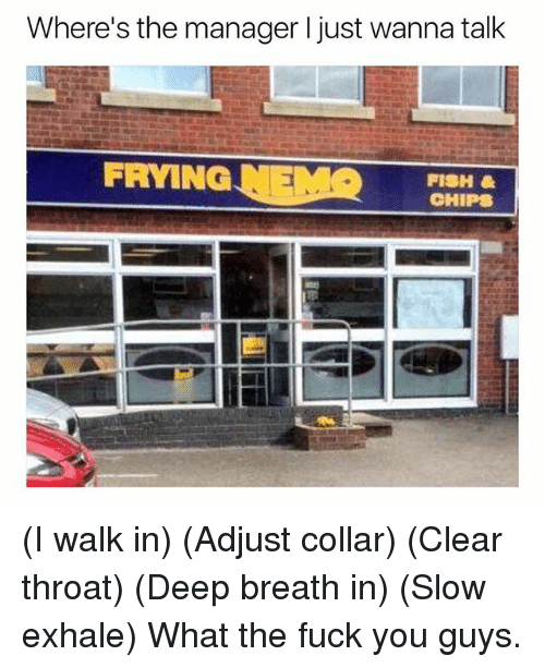 clear-throat: Where's the manager I just wanna talk  FRYING NEMOHIPS  FISH (I walk in) (Adjust collar) (Clear throat) (Deep breath in) (Slow exhale) What the fuck you guys.