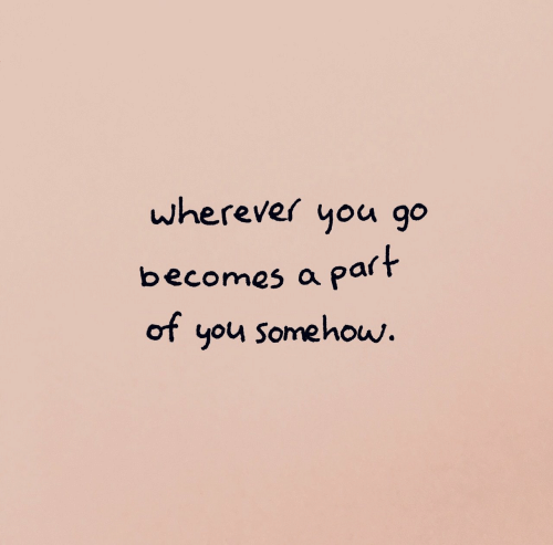 Pa: wherever you go  becomes a pa  of you somehow.