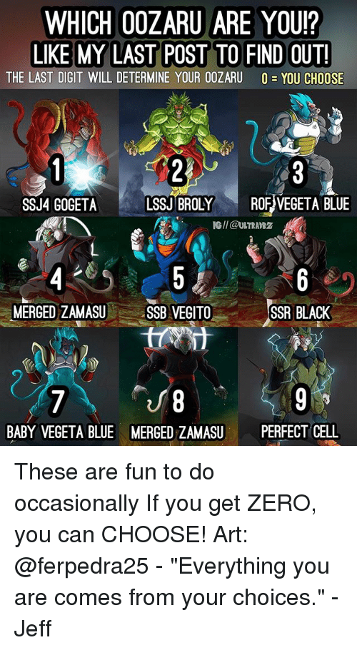 "Broly, Memes, and Vegeta: WHICH 00ZARU ARE YOU?  LIKE MY LAST POST TO FIND OUT!  THE LAST DIGIT WILL DETERMINE YOUR OOZARU O-YOU CHOOSE  SSJ4 GOGETALSSJ BROLY ROF VEGETA BLUE  IG/I @ULTRAB2  MERGED ZAMASUSSB VEGITO  SSR BLACK  8  MERGED ZAMASUPERFECT CELL  BABY VEGETA BLUE These are fun to do occasionally If you get ZERO, you can CHOOSE! Art: @ferpedra25 - ""Everything you are comes from your choices."" - Jeff"