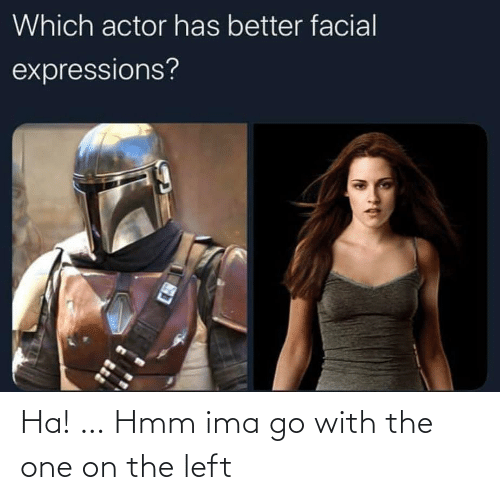 actor: Which actor has better facial  expressions? Ha! … Hmm ima go with the one on the left
