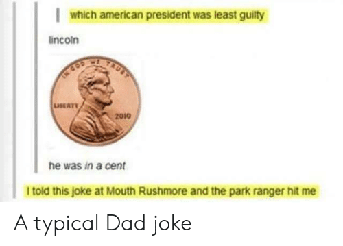 Dad, American, and Cent: which american president was least guilty  lincoin  LEATY  2010  he was in a cent  I told this joke at Mouth Rushmore and the park ranger hit me A typical Dad joke